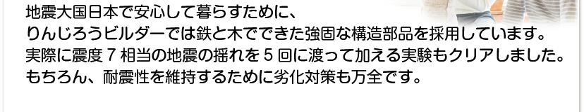 地震大国日本で安心して暮らすために、りんじろうビルダーでは鉄と木でできた強固な構造部品を採用しています。実際に震度7相当の地震の揺れを5回に渡って加える実験もクリアしました。もちろん、耐震性を維持するために劣化対策も万全です。
