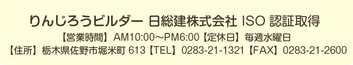 りんじろうビルダー 日総建株式会社 ISO認証取得 【営業時間】AM10:00〜PM6:00 【定休日】毎週水曜日 【住所】栃木県佐野市堀米町613 【TEL】0283-21-1321 【FAX】0283-21-2600